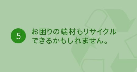 ⑤お困りの端材をそのままでリサイクルできるかもしれません。